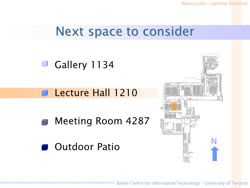 Rebecca Ho ~ Lighting/Electrical Bahen Centre for Information Technology – University of Toronto Next space to consider Gallery 1134 Lecture Hall 1210 Meeting Room 4287 Outdoor Patio N