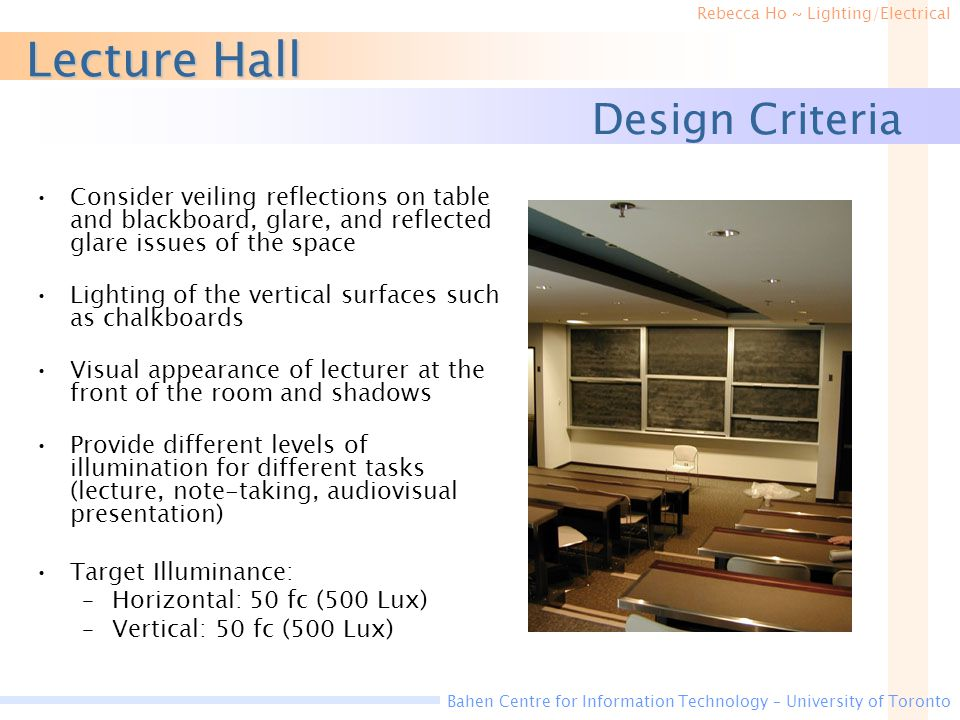 Rebecca Ho ~ Lighting/Electrical Bahen Centre for Information Technology – University of Toronto Design Criteria Consider veiling reflections on table and blackboard, glare, and reflected glare issues of the space Lighting of the vertical surfaces such as chalkboards Visual appearance of lecturer at the front of the room and shadows Provide different levels of illumination for different tasks (lecture, note-taking, audiovisual presentation) Target Illuminance: –Horizontal: 50 fc (500 Lux) –Vertical: 50 fc (500 Lux) Lecture Hall
