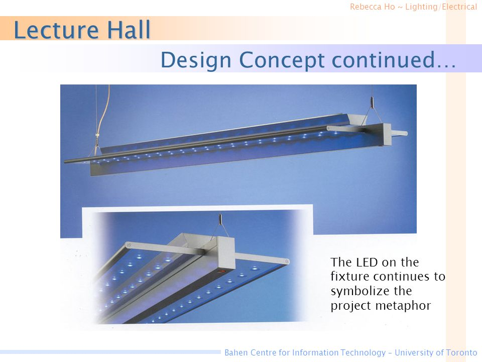 Rebecca Ho ~ Lighting/Electrical Bahen Centre for Information Technology – University of Toronto Lecture Hall Design Concept continued… The LED on the fixture continues to symbolize the project metaphor