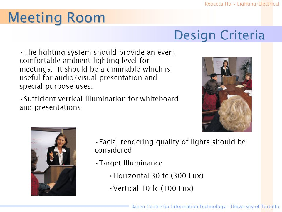 Rebecca Ho ~ Lighting/Electrical Bahen Centre for Information Technology – University of Toronto Design Criteria Meeting Room The lighting system should provide an even, comfortable ambient lighting level for meetings.
