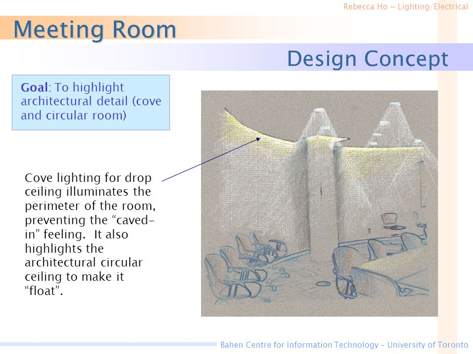 Rebecca Ho ~ Lighting/Electrical Bahen Centre for Information Technology – University of Toronto Meeting Room Design Concept Cove lighting for drop ceiling illuminates the perimeter of the room, preventing the caved- in feeling.