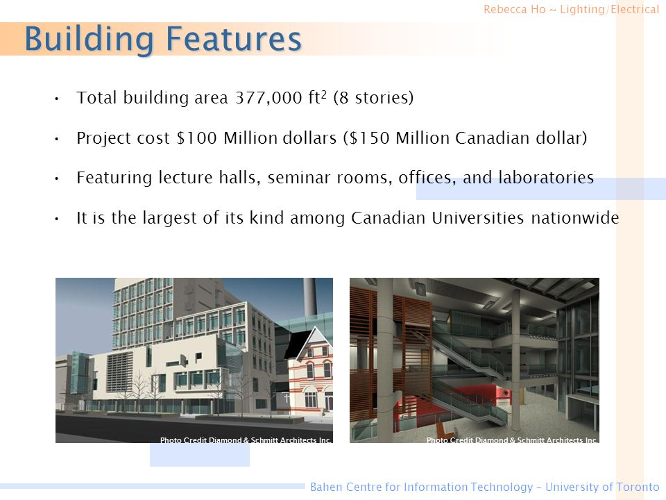 Rebecca Ho ~ Lighting/Electrical Bahen Centre for Information Technology – University of Toronto Building Features Total building area 377,000 ft 2 (8 stories) Project cost $100 Million dollars ($150 Million Canadian dollar) Featuring lecture halls, seminar rooms, offices, and laboratories It is the largest of its kind among Canadian Universities nationwide Photo Credit Diamond & Schmitt Architects Inc.