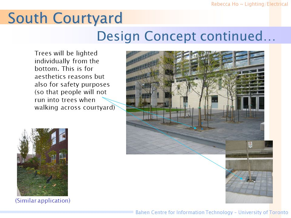 Rebecca Ho ~ Lighting/Electrical Bahen Centre for Information Technology – University of Toronto South Courtyard Design Concept continued… Trees will be lighted individually from the bottom.