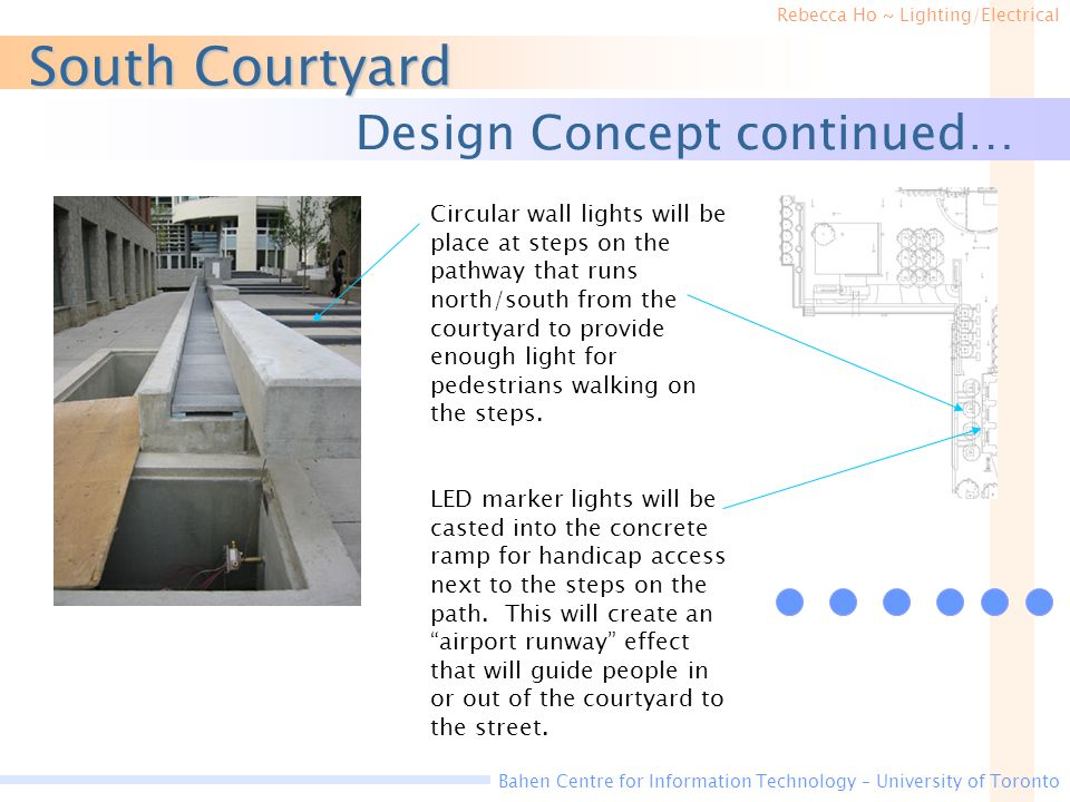 Rebecca Ho ~ Lighting/Electrical Bahen Centre for Information Technology – University of Toronto South Courtyard Design Concept continued… Circular wall lights will be place at steps on the pathway that runs north/south from the courtyard to provide enough light for pedestrians walking on the steps.
