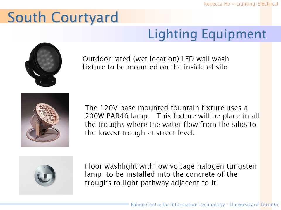 Rebecca Ho ~ Lighting/Electrical Bahen Centre for Information Technology – University of Toronto South Courtyard Lighting Equipment Floor washlight with low voltage halogen tungsten lamp to be installed into the concrete of the troughs to light pathway adjacent to it.