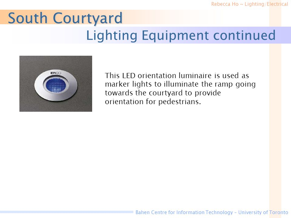 Rebecca Ho ~ Lighting/Electrical Bahen Centre for Information Technology – University of Toronto South Courtyard Lighting Equipment continued This LED orientation luminaire is used as marker lights to illuminate the ramp going towards the courtyard to provide orientation for pedestrians.