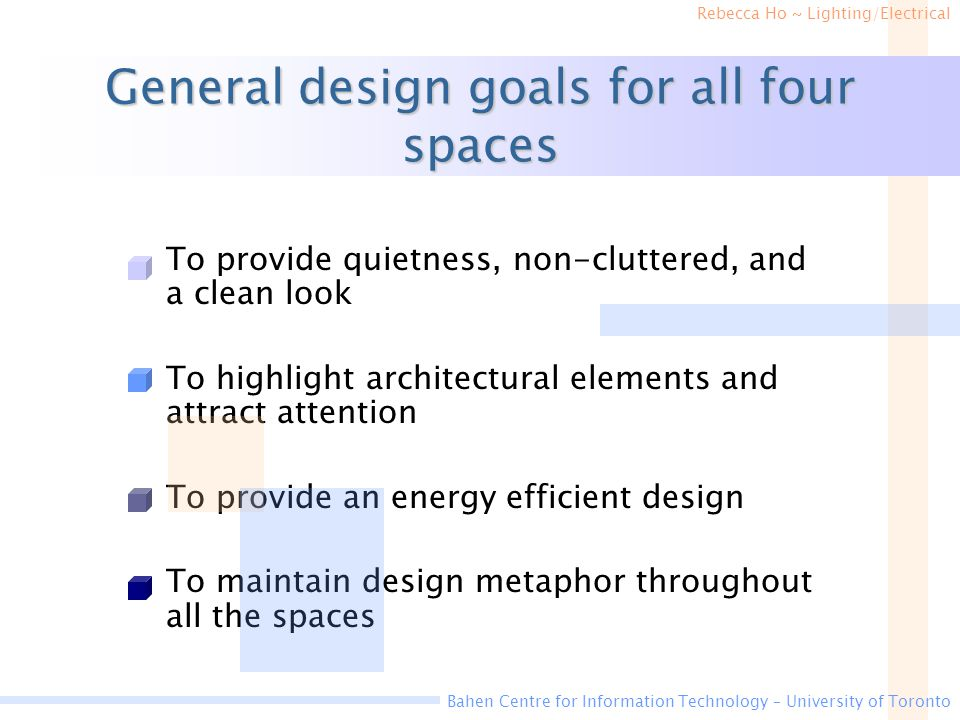 Rebecca Ho ~ Lighting/Electrical Bahen Centre for Information Technology – University of Toronto General design goals for all four spaces To provide quietness, non-cluttered, and a clean look To highlight architectural elements and attract attention To provide an energy efficient design To maintain design metaphor throughout all the spaces