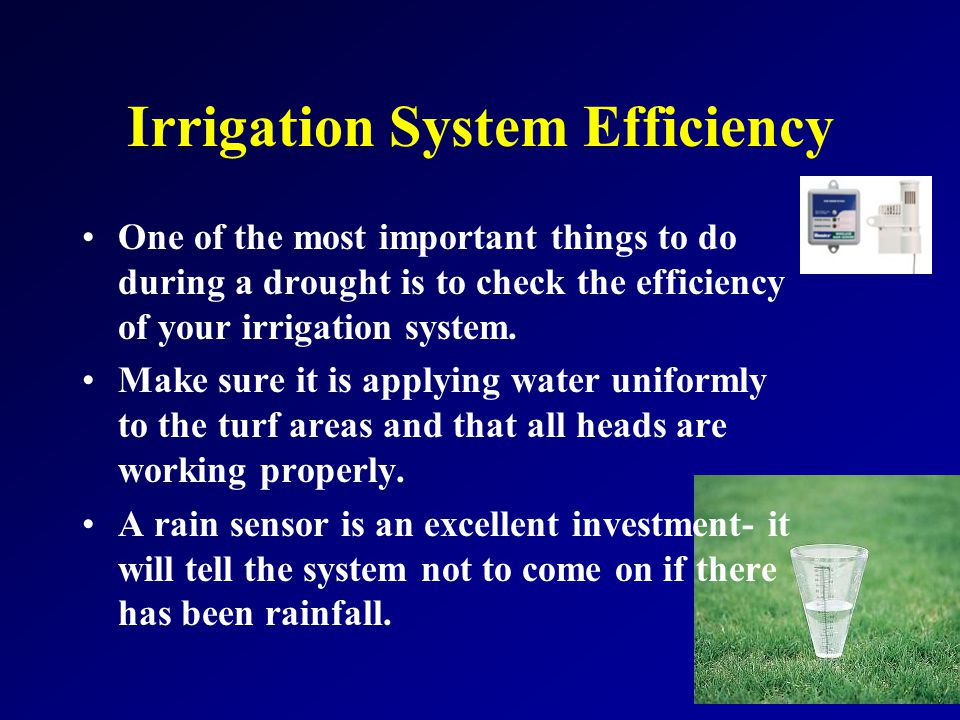 Irrigation System Efficiency One of the most important things to do during a drought is to check the efficiency of your irrigation system.