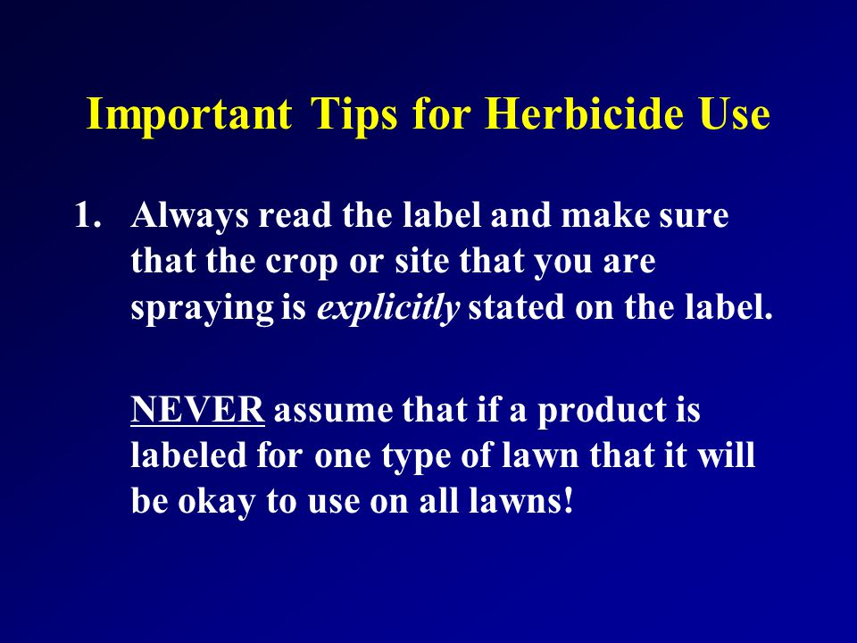 Important Tips for Herbicide Use 1.Always read the label and make sure that the crop or site that you are spraying is explicitly stated on the label.