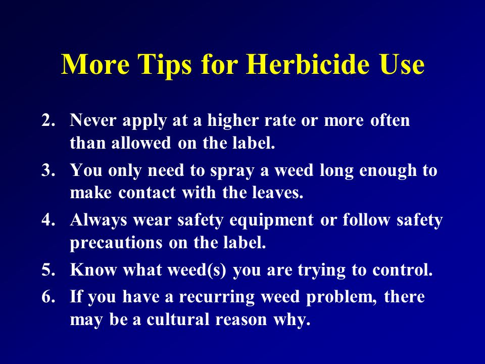More Tips for Herbicide Use 2.Never apply at a higher rate or more often than allowed on the label.