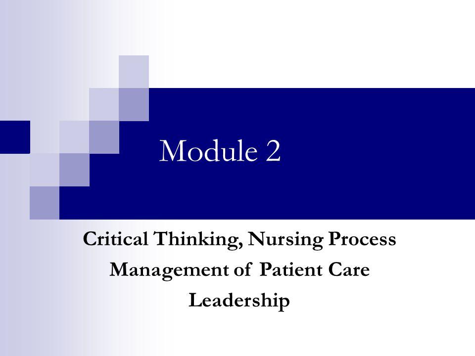Module 2 Critical Thinking, Nursing Process Management of Patient Care Leadership