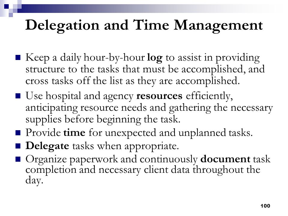 100 Delegation and Time Management Keep a daily hour-by-hour log to assist in providing structure to the tasks that must be accomplished, and cross ta