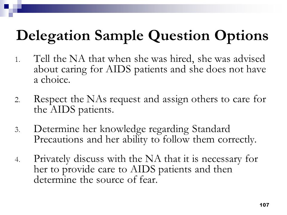 107 1. Tell the NA that when she was hired, she was advised about caring for AIDS patients and she does not have a choice. 2. Respect the NAs request
