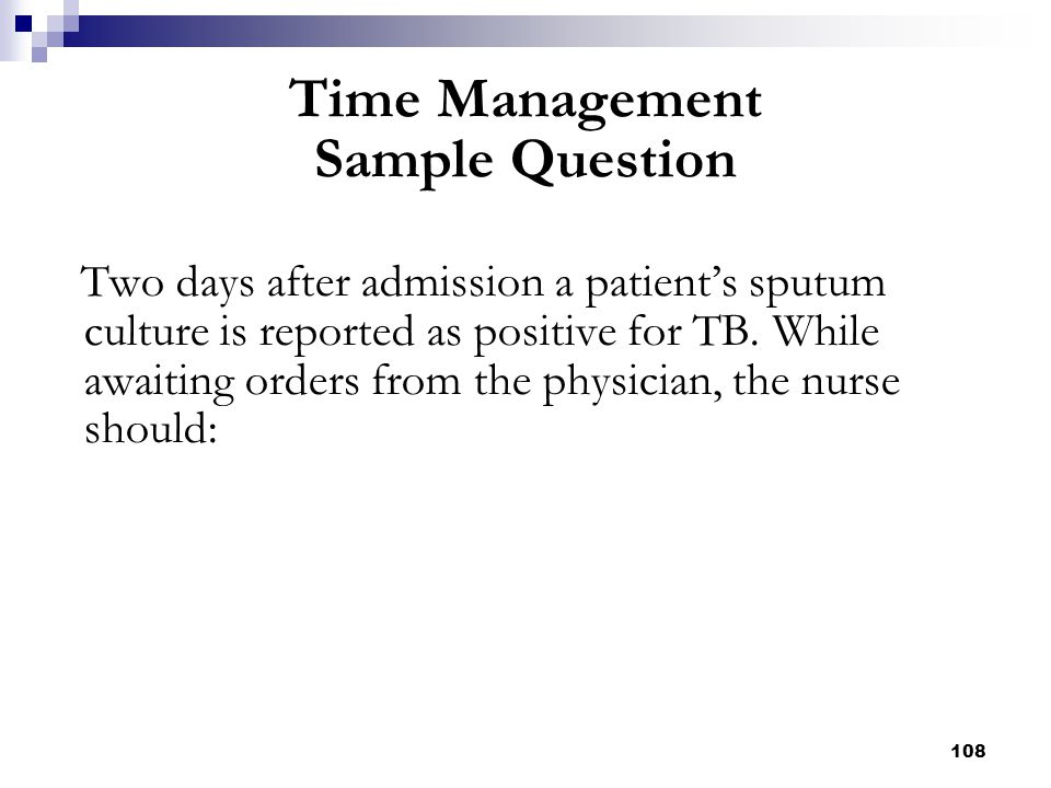 108 Two days after admission a patient's sputum culture is reported as positive for TB. While awaiting orders from the physician, the nurse should: Ti