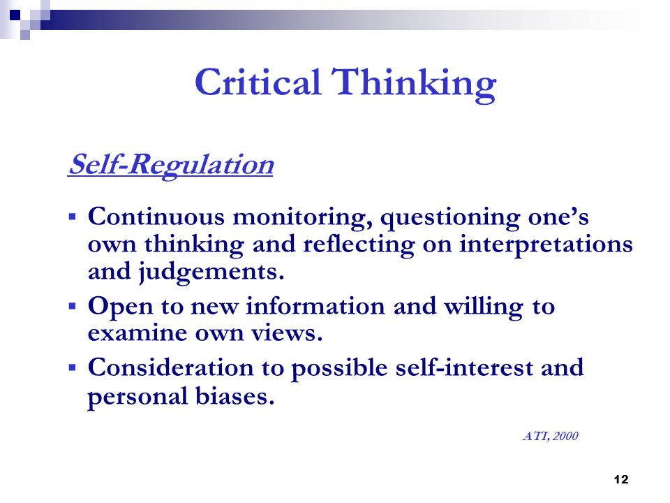 12 Critical Thinking Self-Regulation  Continuous monitoring, questioning one's own thinking and reflecting on interpretations and judgements.  Open
