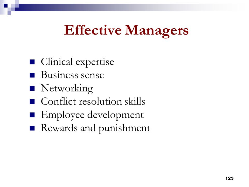 123 Effective Managers Clinical expertise Business sense Networking Conflict resolution skills Employee development Rewards and punishment