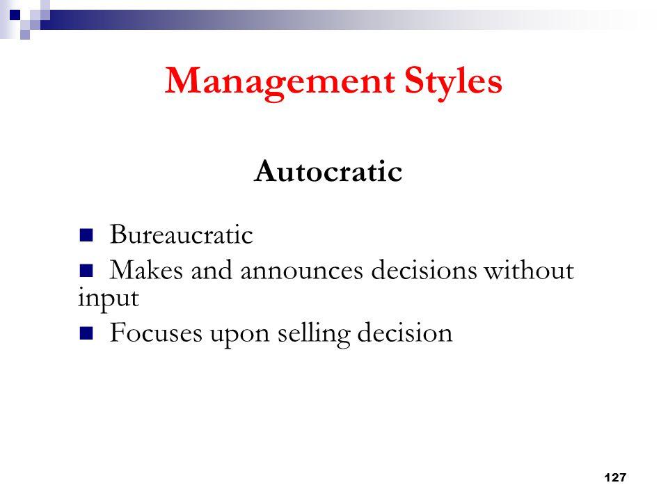 127 Management Styles Autocratic Bureaucratic Makes and announces decisions without input Focuses upon selling decision