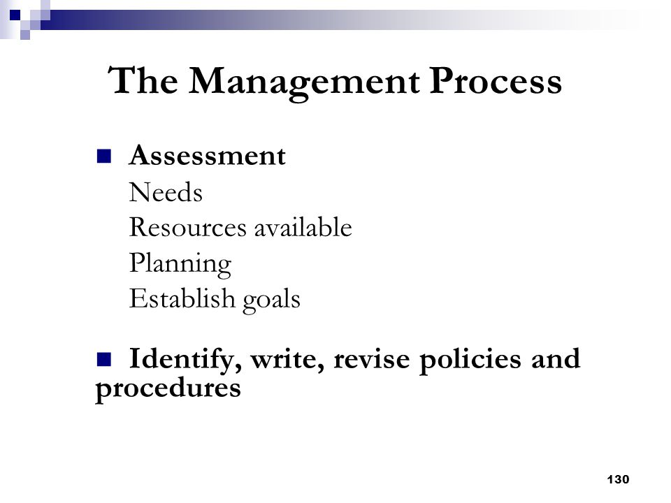 130 The Management Process Assessment Needs Resources available Planning Establish goals Identify, write, revise policies and procedures