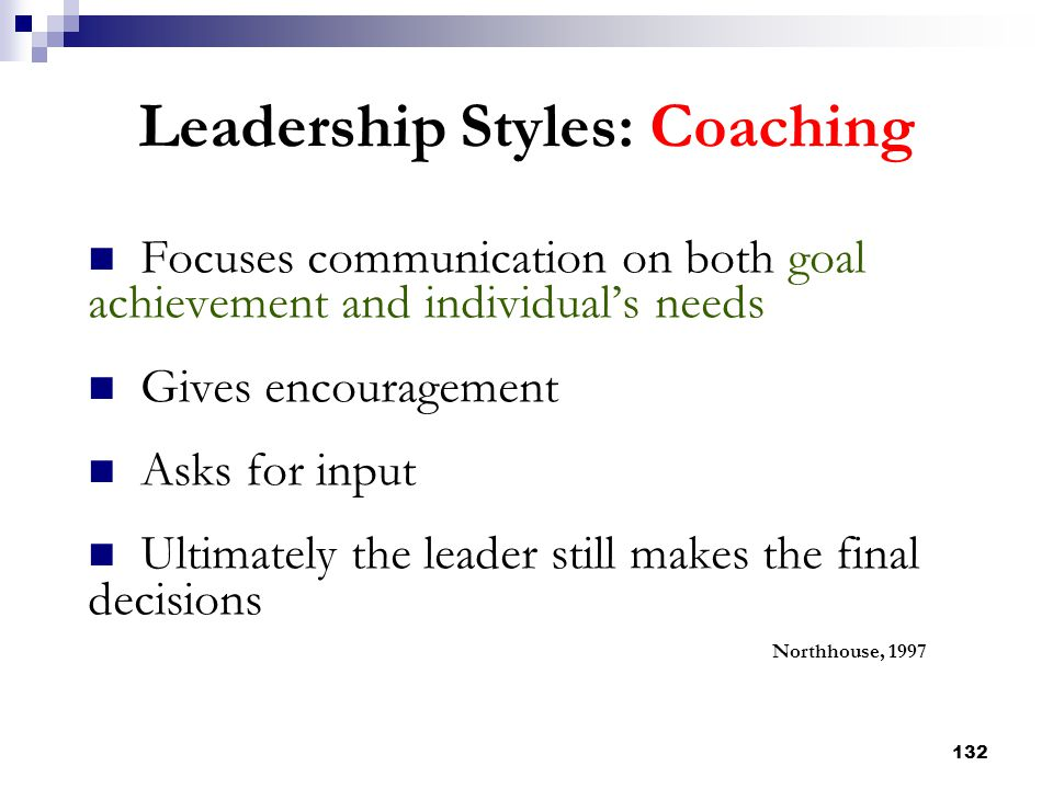 132 Leadership Styles: Coaching Focuses communication on both goal achievement and individual's needs Gives encouragement Asks for input Ultimately th