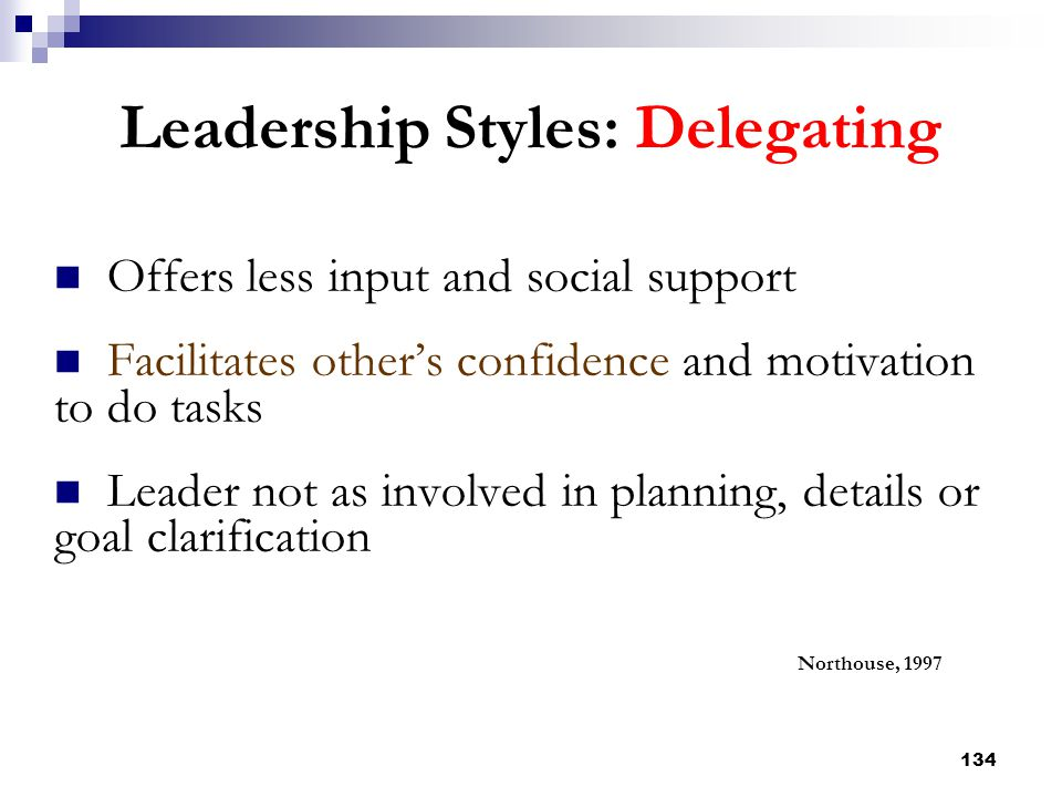 134 Leadership Styles: Delegating Offers less input and social support Facilitates other's confidence and motivation to do tasks Leader not as involve