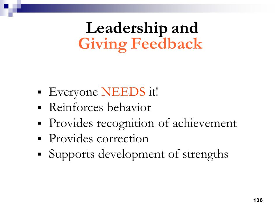 136 Leadership and Giving Feedback  Everyone NEEDS it!  Reinforces behavior  Provides recognition of achievement  Provides correction  Supports d