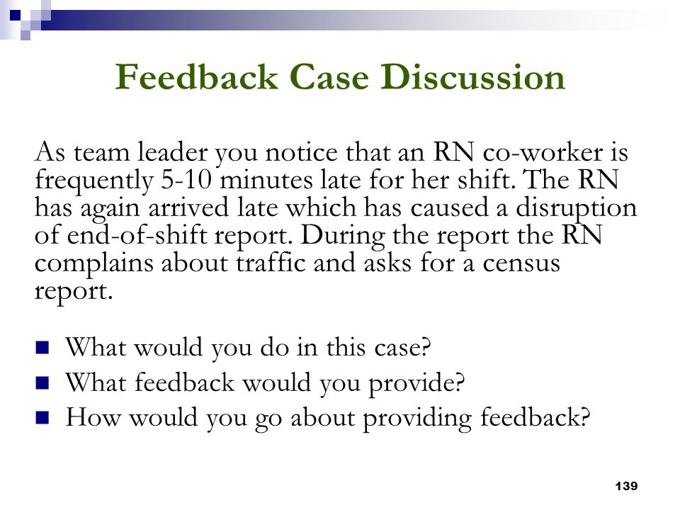 139 Feedback Case Discussion As team leader you notice that an RN co-worker is frequently 5-10 minutes late for her shift. The RN has again arrived la