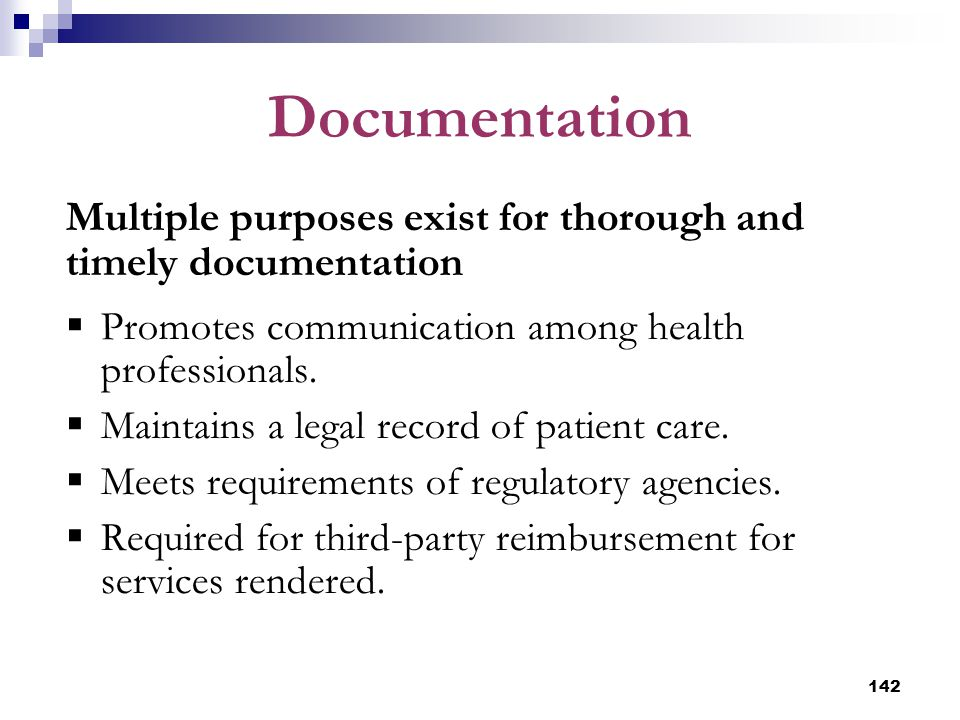 142 Documentation Multiple purposes exist for thorough and timely documentation  Promotes communication among health professionals.  Maintains a leg