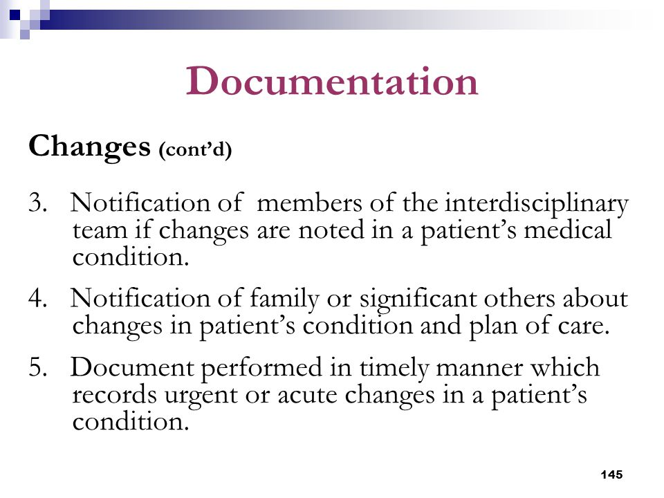 145 Documentation Changes (cont'd) 3. Notification of members of the interdisciplinary team if changes are noted in a patient's medical condition. 4.