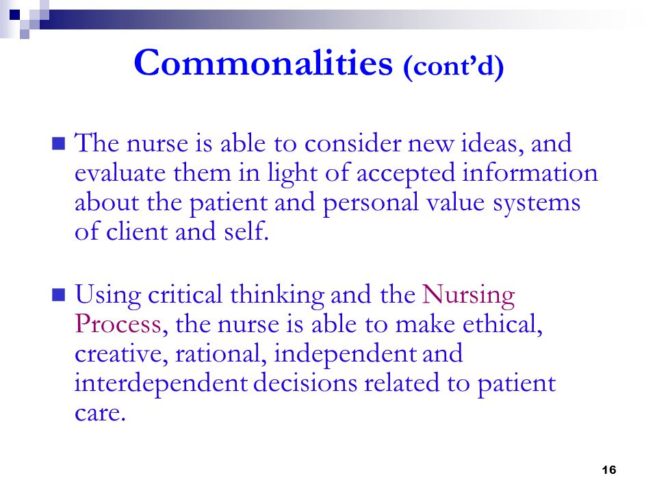 16 Commonalities (cont'd) The nurse is able to consider new ideas, and evaluate them in light of accepted information about the patient and personal v