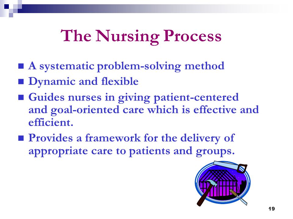 19 The Nursing Process A systematic problem-solving method Dynamic and flexible Guides nurses in giving patient-centered and goal-oriented care which