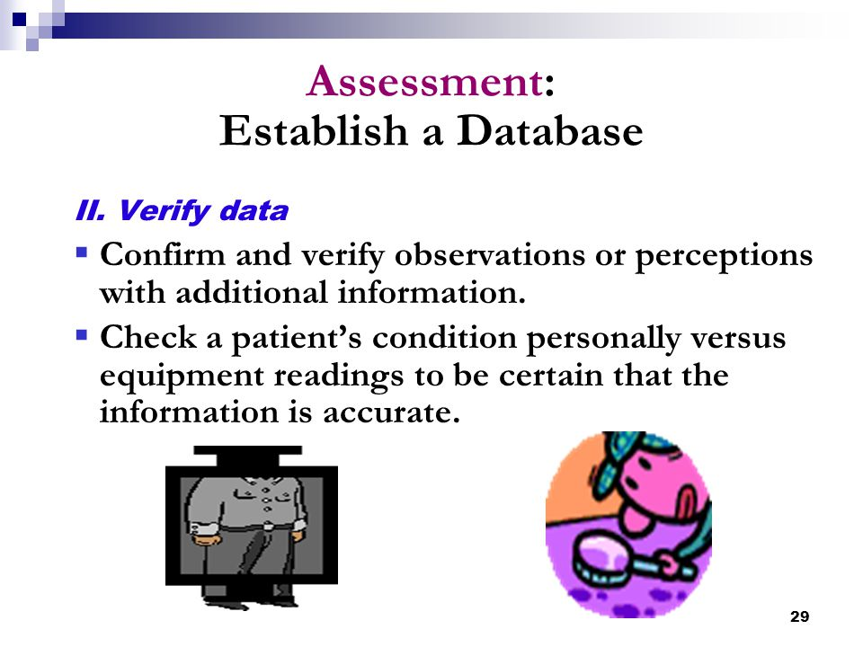 29 Assessment: Establish a Database II. Verify data  Confirm and verify observations or perceptions with additional information.  Check a patient's