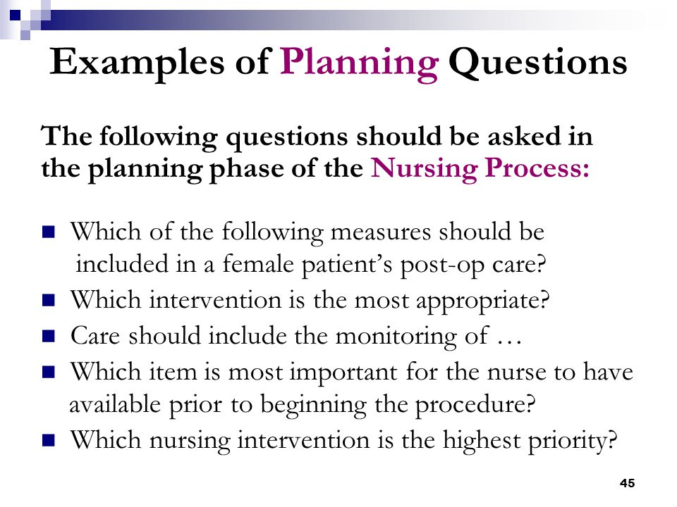 45 Examples of Planning Questions The following questions should be asked in the planning phase of the Nursing Process: Which of the following measure