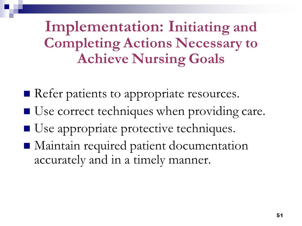 51 Implementation: I nitiating and Completing Actions Necessary to Achieve Nursing Goals Refer patients to appropriate resources. Use correct techniqu