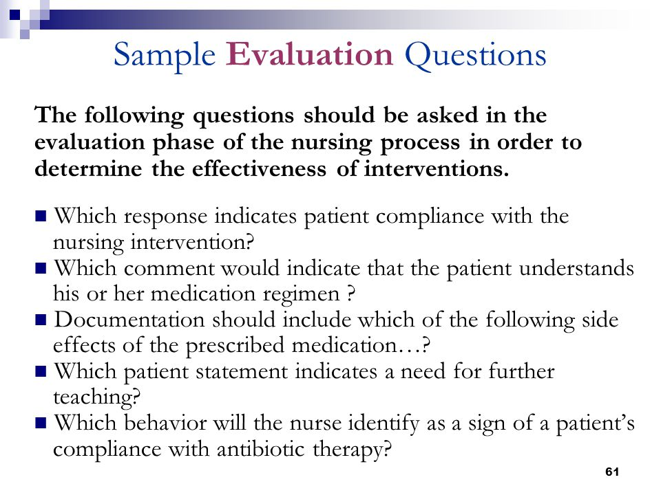 61 Sample Evaluation Questions The following questions should be asked in the evaluation phase of the nursing process in order to determine the effect