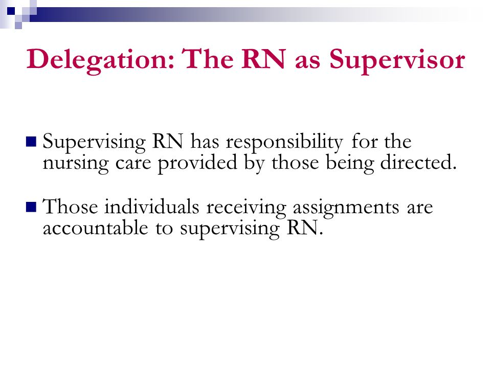 Delegation: The RN as Supervisor Supervising RN has responsibility for the nursing care provided by those being directed. Those individuals receiving