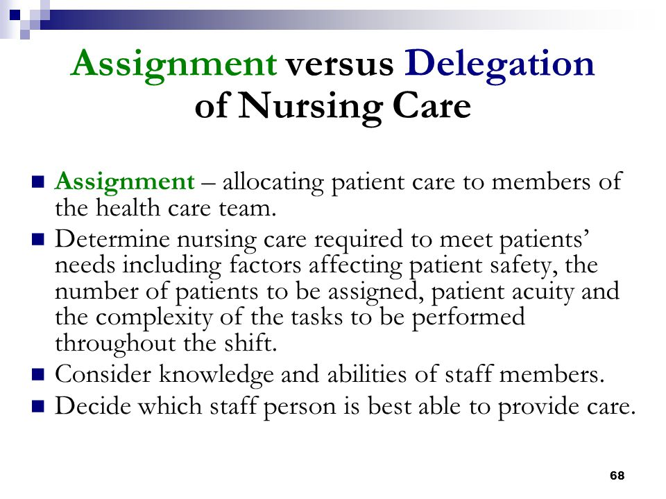 68 Assignment versus Delegation of Nursing Care Assignment – allocating patient care to members of the health care team. Determine nursing care requir