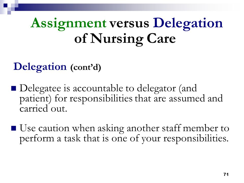71 Assignment versus Delegation of Nursing Care Delegation (cont'd) Delegatee is accountable to delegator (and patient) for responsibilities that are