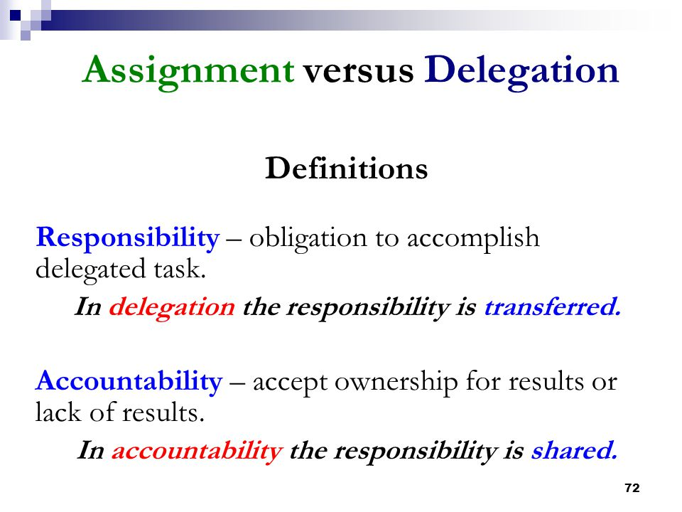 72 Assignment versus Delegation Definitions Responsibility – obligation to accomplish delegated task. In delegation the responsibility is transferred.