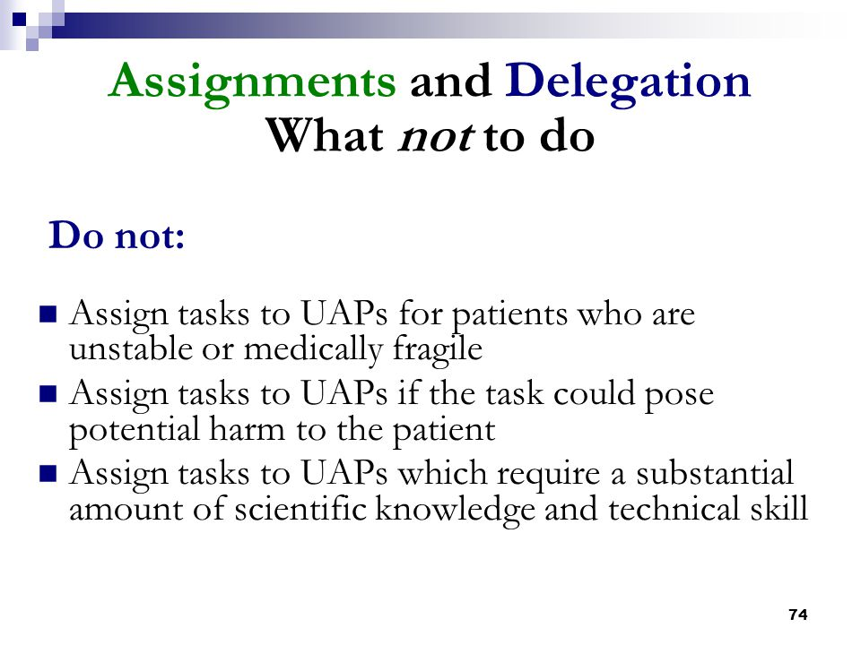 74 Assignments and Delegation What not to do Do not: Assign tasks to UAPs for patients who are unstable or medically fragile Assign tasks to UAPs if t