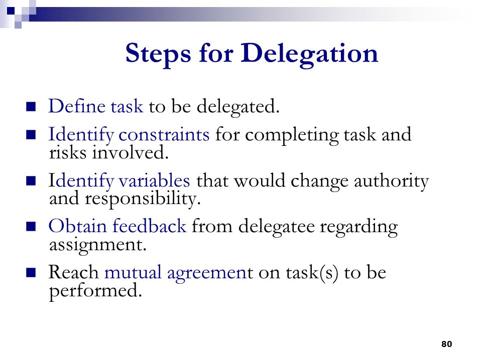 80 Steps for Delegation Define task to be delegated. Identify constraints for completing task and risks involved. Identify variables that would change