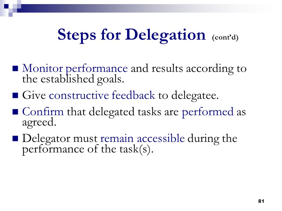 81 Steps for Delegation (cont'd) Monitor performance and results according to the established goals. Give constructive feedback to delegatee. Confirm