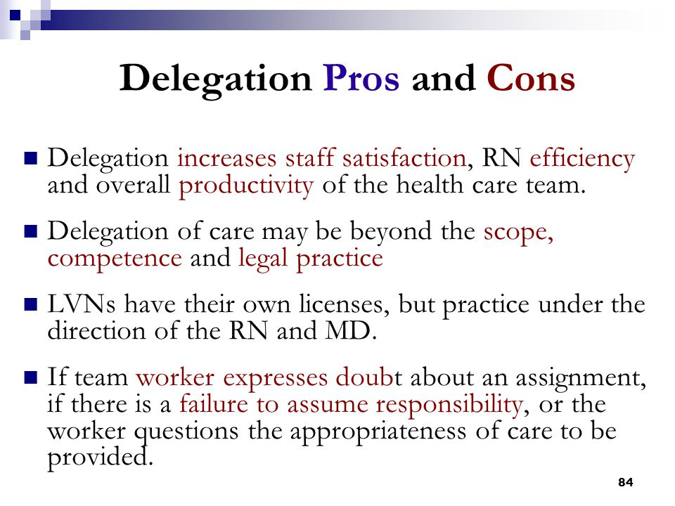 84 Delegation Pros and Cons Delegation increases staff satisfaction, RN efficiency and overall productivity of the health care team. Delegation of car