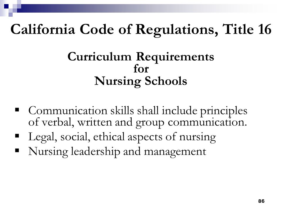 86 California Code of Regulations, Title 16 Curriculum Requirements for Nursing Schools  Communication skills shall include principles of verbal, wri