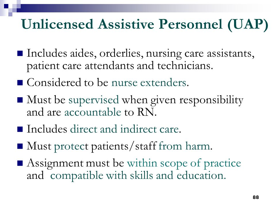 88 Unlicensed Assistive Personnel (UAP) Includes aides, orderlies, nursing care assistants, patient care attendants and technicians. Considered to be