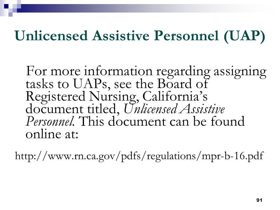 91 Unlicensed Assistive Personnel (UAP) For more information regarding assigning tasks to UAPs, see the Board of Registered Nursing, California's docu