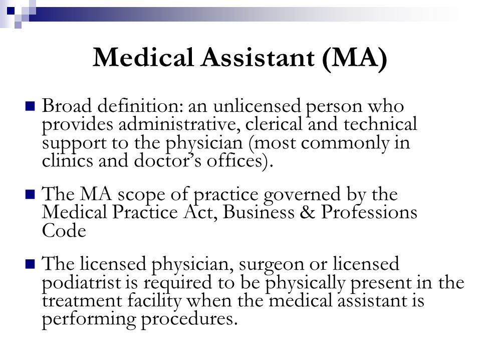 Medical Assistant (MA) Broad definition: an unlicensed person who provides administrative, clerical and technical support to the physician (most commo