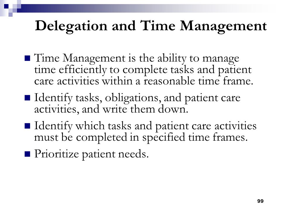 99 Delegation and Time Management Time Management is the ability to manage time efficiently to complete tasks and patient care activities within a rea