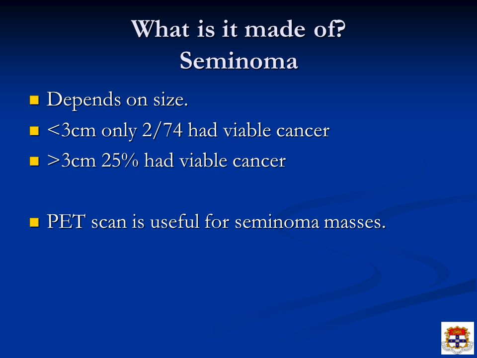 What is it made of? Seminoma Depends on size. Depends on size. <3cm only 2/74 had viable cancer <3cm only 2/74 had viable cancer >3cm 25% had viable c