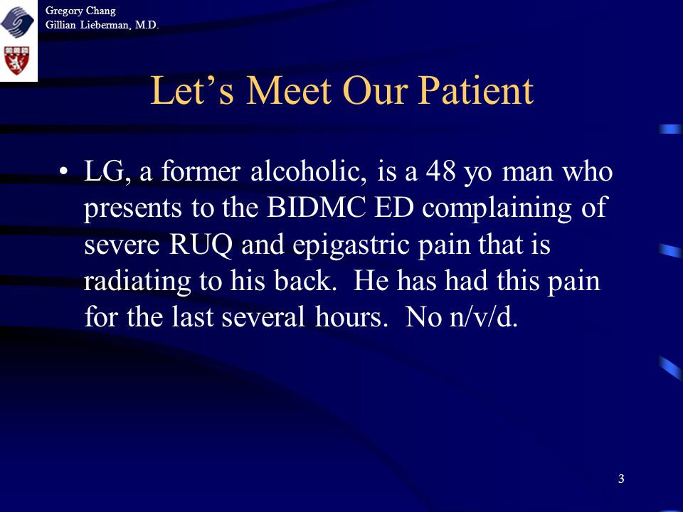3 Let's Meet Our Patient LG, a former alcoholic, is a 48 yo man who presents to the BIDMC ED complaining of severe RUQ and epigastric pain that is radiating to his back.