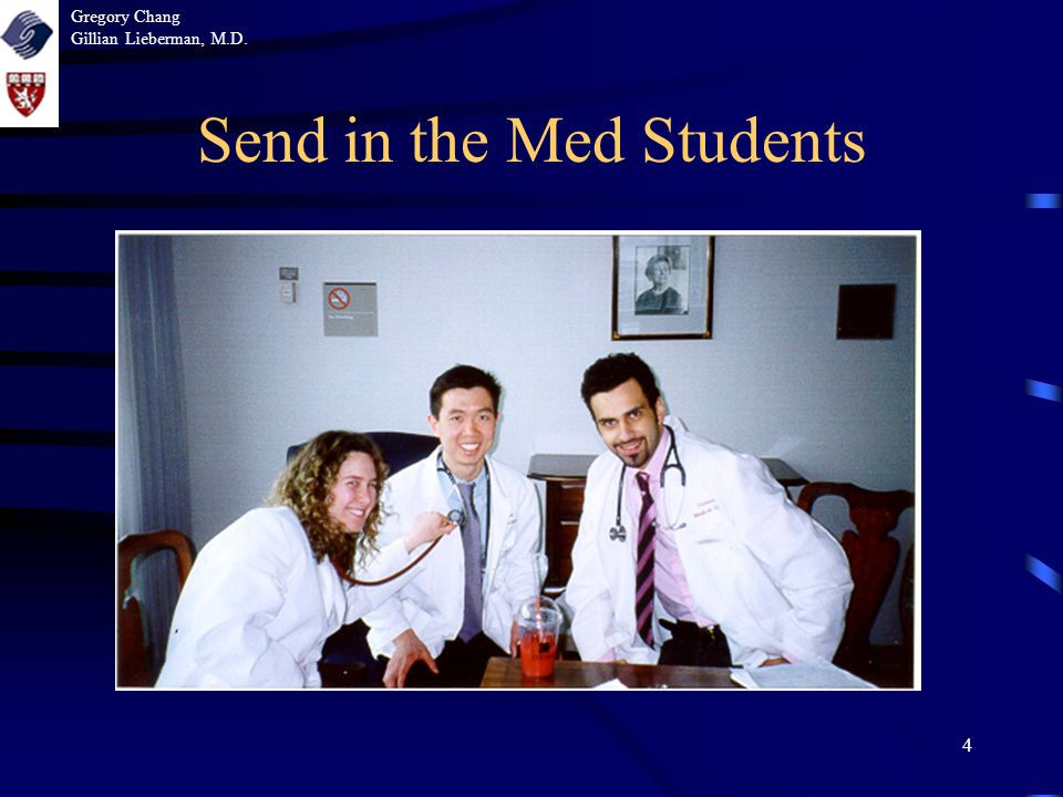 4 Send in the Med Students Gregory Chang Gillian Lieberman, M.D.